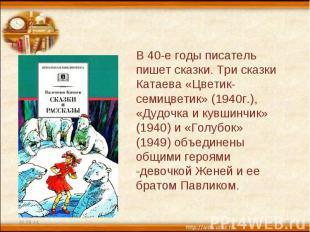 В 40-е годы писатель пишет сказки. Три сказки Катаева «Цветик-семицветик» (1940г