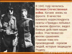 В 1941 году началась Великая Отечественная война. Катаев вновь на фронте. В каче