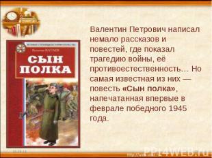 Валентин Петрович написал немало рассказов и повестей, где показал трагедию войн