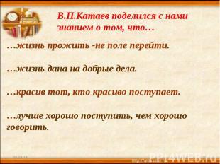 В.П.Катаев поделился с нами знанием о том, что… …жизнь прожить -не поле перейти.