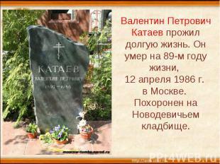 Валентин Петрович Катаев прожил долгую жизнь. Он умер на 89-м году жизни, 12 апр