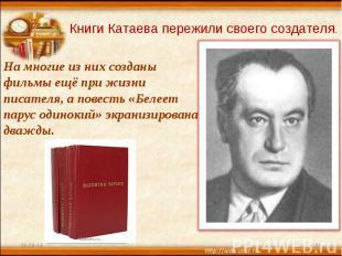 Книги Катаева пережили своего создателя. На многие из них созданы фильмы ещё при