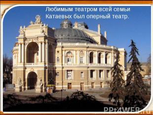 Любимым театром всей семьи Катаевых был оперный театр.