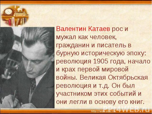 Валентин Катаев рос и мужал как человек, гражданин и писатель в бурную историческую эпоху: революция 1905 года, начало и крах первой мировой войны. Великая Октябрьская революция и т.д. Он был участником этих событий и они легли в основу его книг.