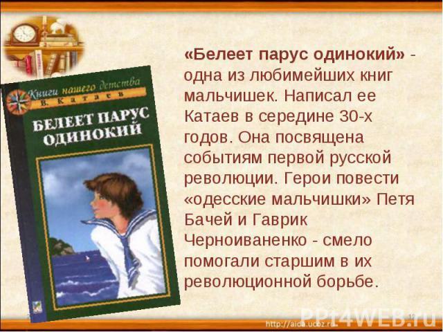 «Белеет парус одинокий» - одна из любимейших книг мальчишек. Написал ее Катаев в середине 30-х годов. Она посвящена событиям первой русской революции. Герои повести «одесские мальчишки» Петя Бачей и Гаврик Черноиваненко - смело помогали старшим в их…