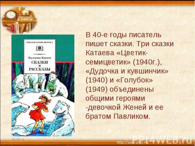 В 40-е годы писатель пишет сказки. Три сказки Катаева «Цветик-семицветик» (1940г.), «Дудочка и кувшинчик» (1940) и «Голубок» (1949) объединены общими героями -девочкой Женей и ее братом Павликом.