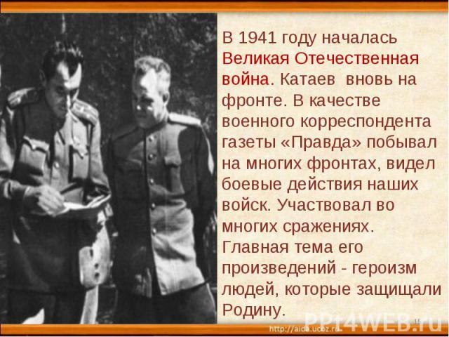В 1941 году началась Великая Отечественная война. Катаев вновь на фронте. В качестве военного корреспондента газеты «Правда» побывал на многих фронтах, видел боевые действия наших войск. Участвовал во многих сражениях. Главная тема его произведений …