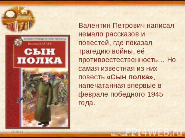 Валентин Петрович написал немало рассказов и повестей, где показал трагедию войны, её противоестественность… Но самая известная из них — повесть «Сын полка», напечатанная впервые в феврале победного 1945 года.