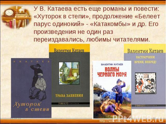 У В. Катаева есть еще романы и повести: «Хуторок в степи», продолжение «Белеет парус одинокий» - «Катакомбы» и др. Его произведения не один раз переиздавались, любимы читателями.