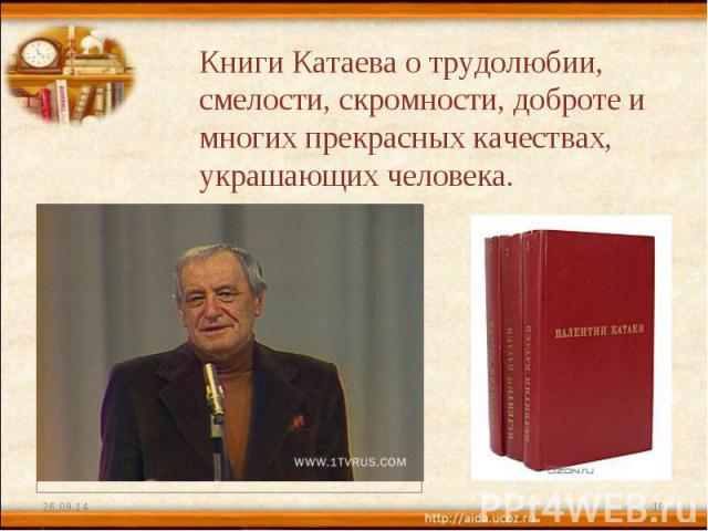 Книги Катаева о трудолюбии, смелости, скромности, доброте и многих прекрасных качествах, украшающих человека.