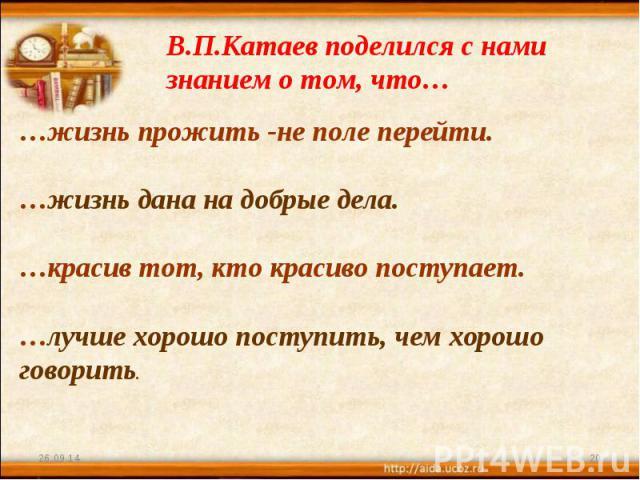 В.П.Катаев поделился с нами знанием о том, что… …жизнь прожить -не поле перейти. …жизнь дана на добрые дела. …красив тот, кто красиво поступает. …лучше хорошо поступить, чем хорошо говорить.