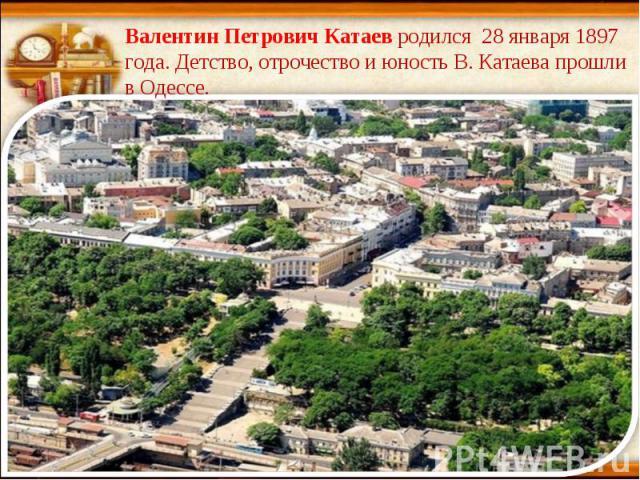 Валентин Петрович Катаев родился 28 января 1897 года. Детство, отрочество и юность В. Катаева прошли в Одессе.