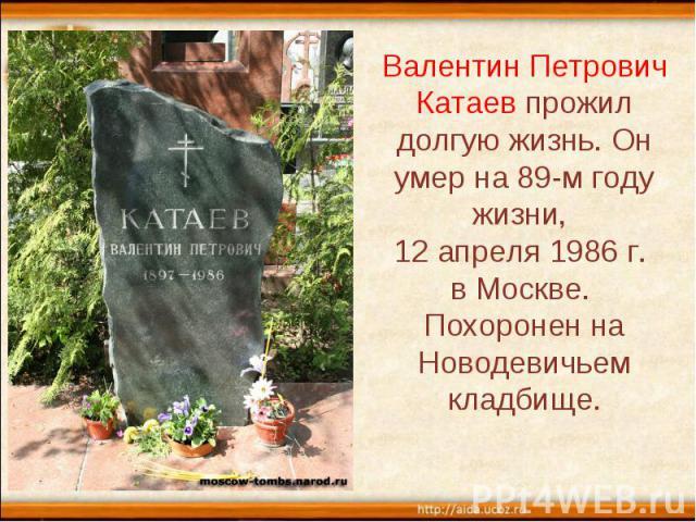 Валентин Петрович Катаев прожил долгую жизнь. Он умер на 89-м году жизни, 12 апреля 1986 г. в Москве. Похоронен на Новодевичьем кладбище.