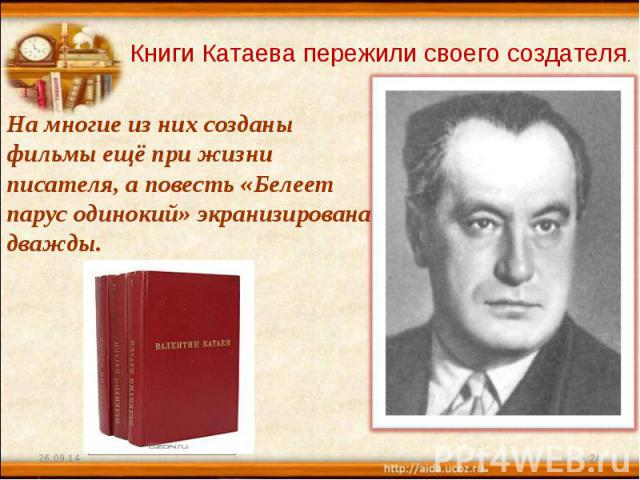 Книги Катаева пережили своего создателя. На многие из них созданы фильмы ещё при жизни писателя, а повесть «Белеет парус одинокий» экранизирована дважды.