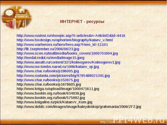 ИНТЕРНЕТ - ресурсы http://www.rusinst.ru/showpic.asp?t=articles&n=ArticleID&id=4416 http://www.foxdesign.ru/aphorism/biography/kataev_v.html http://www.warheroes.ru/hero/hero.asp?Hero_id=11101 http://lit.1september.ru/2006/06/23.jpg http://www.ozon.…