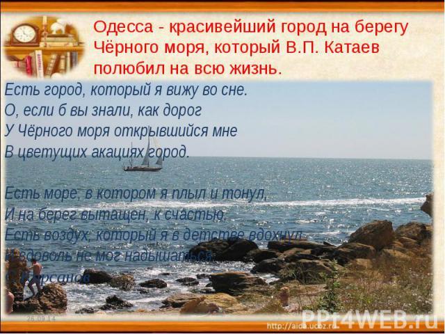 Одесса - красивейший город на берегу Чёрного моря, который В.П. Катаев полюбил на всю жизнь. Есть город, который я вижу во сне. О, если б вы знали, как дорог У Чёрного моря открывшийся мне В цветущих акациях город. Есть море, в котором я плыл и тону…
