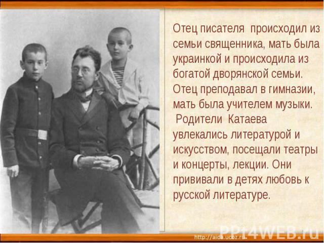 Отец писателя происходил из семьи священника, мать была украинкой и происходила из богатой дворянской семьи. Отец преподавал в гимназии, мать была учителем музыки. Родители Катаева увлекались литературой и искусством, посещали театры и концерты, лек…