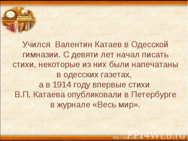 Учился Валентин Катаев в Одесской гимназии. С девяти лет начал писать стихи, некоторые из них были напечатаны в одесских газетах, а в 1914 году впервые стихи В.П. Катаева опубликовали в Петербурге в журнале «Весь мир».