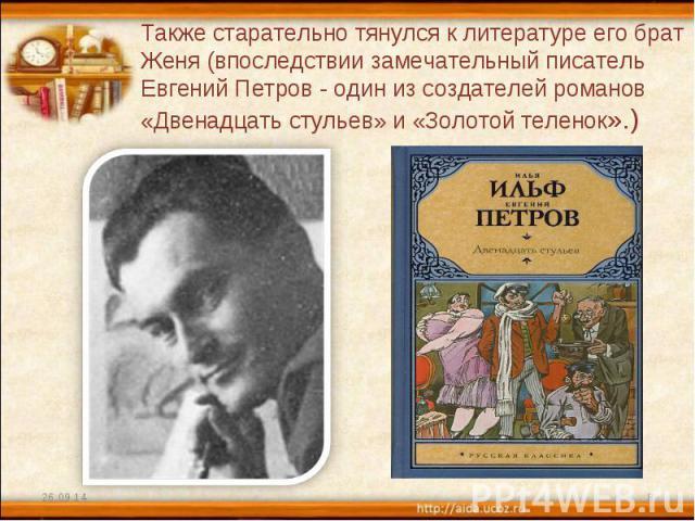 Также старательно тянулся к литературе его брат Женя (впоследствии замечательный писатель Евгений Петров - один из создателей романов «Двенадцать стульев» и «Золотой теленок».)