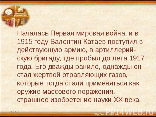 Началась Первая мировая война, и в 1915 году Валентин Катаев поступил в действующую армию, в артиллерий-скую бригаду, где пробыл до лета 1917 года. Его дважды ранило, однажды он стал жертвой отравляющих газов, которые тогда стали применяться как ору…