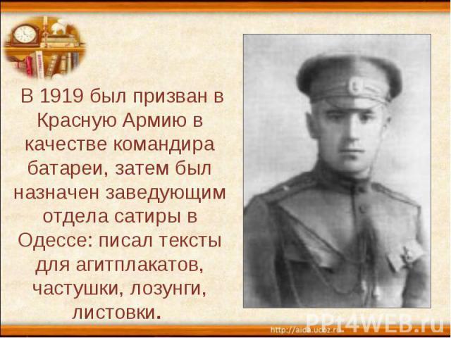 В 1919 был призван в Красную Армию в качестве командира батареи, затем был назначен заведующим отдела сатиры в Одессе: писал тексты для агитплакатов, частушки, лозунги, листовки.