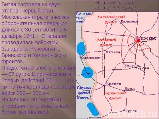 Битва состояла из двух этапов. Первый этап — Московская стратегическая оборонительная операция - длился с 30 сентября по 5 декабря 1941 г. Операция проводилась войсками Западного, Резервного, Брянского и Калининского фронтов. Продолжительность опера…
