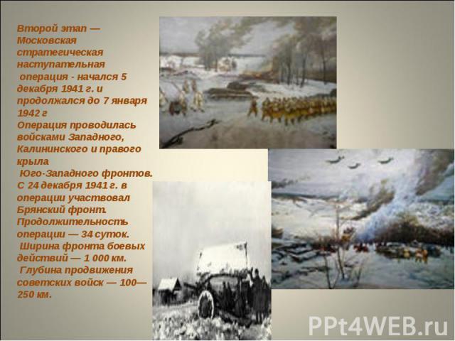 Второй этап — Московская стратегическая наступательная операция - начался 5 декабря 1941 г. и продолжался до 7 января 1942 г Операция проводилась войсками Западного, Калининского и правого крыла Юго-Западного фронтов. С 24 декабря 1941 г. в операции…