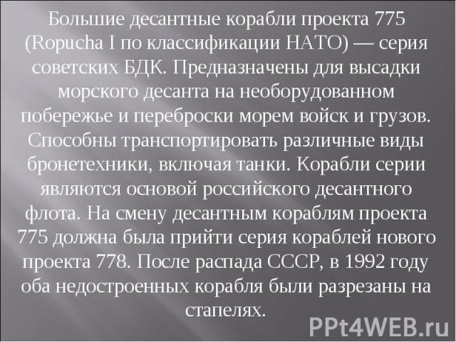 Большие десантные корабли проекта 775 (Ropucha I по классификации НАТО) — серия советских БДК. Предназначены для высадки морского десанта на необорудованном побережье и переброски морем войск и грузов. Способны транспортировать различные виды бронет…