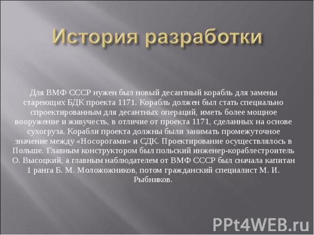 История разработкиДля ВМФ СССР нужен был новый десантный корабль для замены стареющих БДК проекта 1171. Корабль должен был стать специально спроектированным для десантных операций, иметь более мощное вооружение и живучесть, в отличие от проекта 1171…