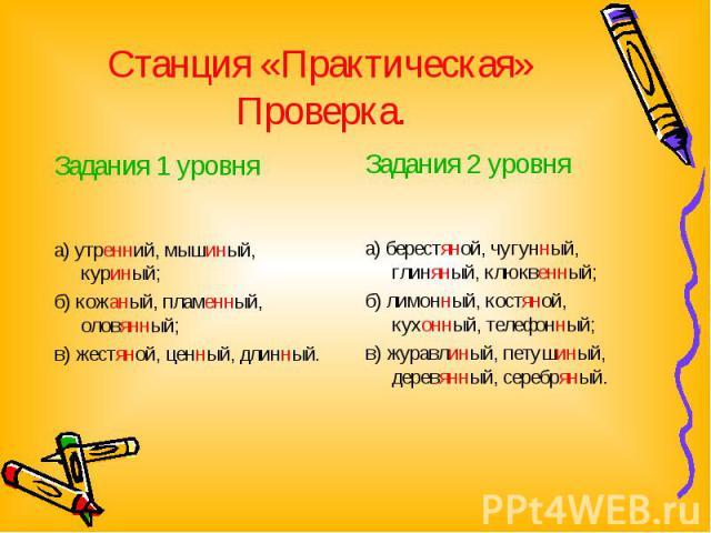 Станция «Практическая» Проверка.Задания 1 уровня а) утренний, мышиный, куриный; б) кожаный, пламенный, оловянный; в) жестяной, ценный, длинный. Задания 2 уровня а) берестяной, чугунный, глиняный, клюквенный; б) лимонный, костяной, кухонный, телефонн…