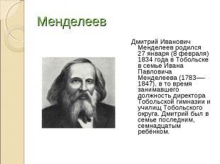 Менделеев Дмитрий Иванович Менделеев родился 27января (8 февраля) 1834 года в Т