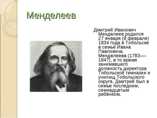 Менделеев Дмитрий Иванович Менделеев родился 27января (8 февраля) 1834 года в Тобольске в семье Ивана Павловича Менделеева (1783—-1847), в то время занимавшего должность директора Тобольской гимназии и училищ Тобольского округа. Дмитрий был в семье…