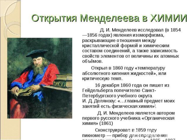 Открытия Менделеева в ХИМИИ Д.И.Менделеев исследовал (в 1854—1856 годах) явления изоморфизма, раскрывающие отношения между кристаллической формой и химическим составом соединений, а также зависимость свойств элементов от величины их атомных объёмо…