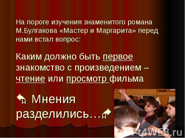 На пороге изучения знаменитого романа М.Булгакова «Мастер и Маргарита» перед нами встал вопрос: Каким должно быть первое знакомство с произведением – чтение или просмотр фильма Мнения разделились…