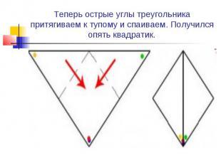 Теперь острые углы треугольника притягиваем к тупому и спаиваем. Получился опять