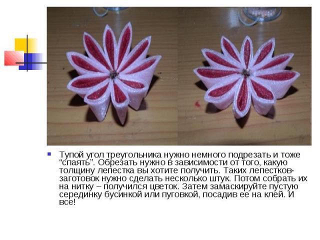 """Тупой угол треугольника нужно немного подрезать и тоже """"спаять"""". Обрезать нужно в зависимости от того, какую толщину лепестка вы хотите получить. Таких лепестков-заготовок нужно сделать несколько штук. Потом собрать их на нитку – получился цветок. З…"""