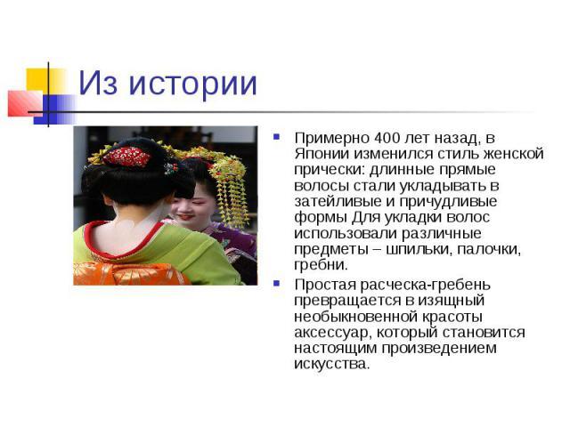 Из истории Примерно 400 лет назад, в Японии изменился стиль женской прически: длинные прямые волосы стали укладывать в затейливые и причудливые формы Для укладки волос использовали различные предметы – шпильки, палочки, гребни. Простая расческа-греб…