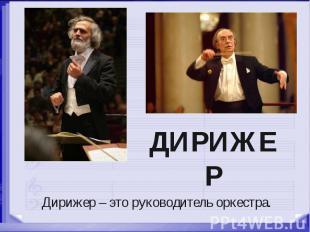 ДИРИЖЕР Дирижер – это руководитель оркестра.