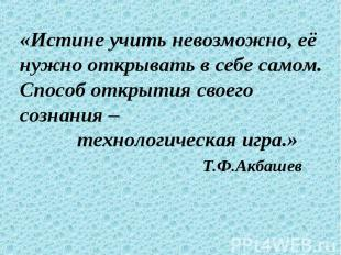 «Истине учить невозможно, её нужно открывать в себе самом. Способ открытия своег