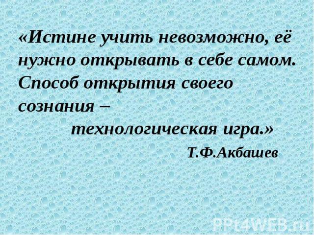 «Истине учить невозможно, её нужно открывать в себе самом. Способ открытия своего сознания – технологическая игра.» Т.Ф.Акбашев