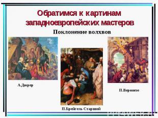 Обратимся к картинам западноевропейских мастеров Поклонение волхвов А.Дюрер П.Бр