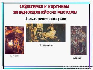 Обратимся к картинам западноевропейских мастеров Поклонение пастухов А.Менгс А.