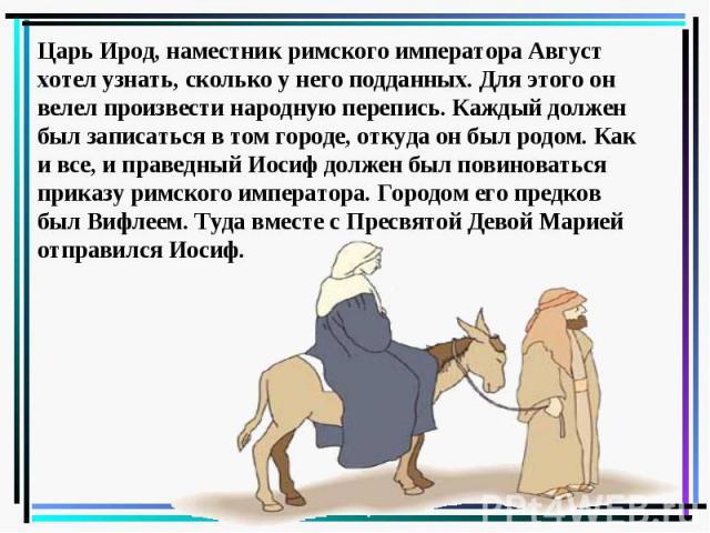 Царь Ирод, наместник римского императора Август хотел узнать, сколько у него подданных. Для этого он велел произвести народную перепись. Каждый должен был записаться в том городе, откуда он был родом. Как и все, и праведный Иосиф должен был повинова…