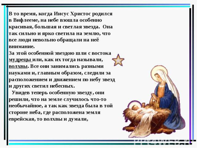 В то время, когда Иисус Христос родился в Вифлееме, на небе взошла особенно красивая, большая и светлая звезда. Она так сильно и ярко светила на землю, что все люди невольно обращали на неё внимание. За этой особенной звездою шли с востока мудрецы и…