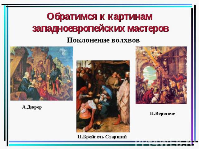 Обратимся к картинам западноевропейских мастеров Поклонение волхвов А.Дюрер П.Брейгель Старший П.Веронезе