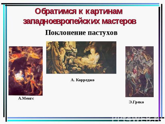 Обратимся к картинам западноевропейских мастеров Поклонение пастухов А.Менгс А. Корреджо Э.Греко