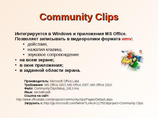 Community Clips Интегрируется в Windows и приложения MS Office. Позволяет записывать в видеоролики формата wmv: действия, нажатия клавиш, звуковое сопровождение на всем экране; в окне приложения; в заданной области экрана. Производитель: Microsoft O…