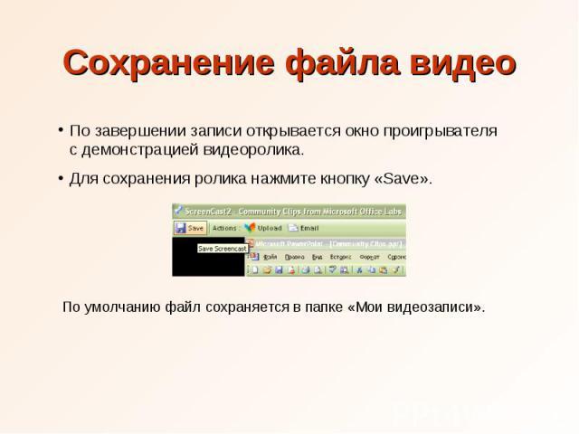 Сохранение файла видео По завершении записи открывается окно проигрывателя с демонстрацией видеоролика. Для сохранения ролика нажмите кнопку «Save». По умолчанию файл сохраняется в папке «Мои видеозаписи».