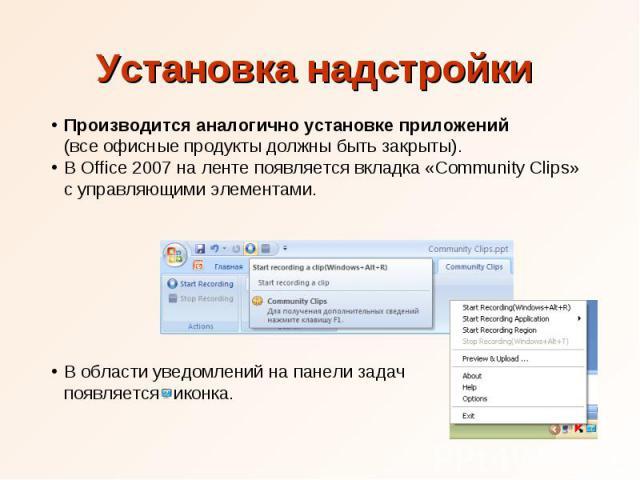 Установка надстройки Производится аналогично установке приложений (все офисные продукты должны быть закрыты). В Office 2007 на ленте появляется вкладка «Community Clips» с управляющими элементами. В области уведомлений на панели задач появляется иконка.