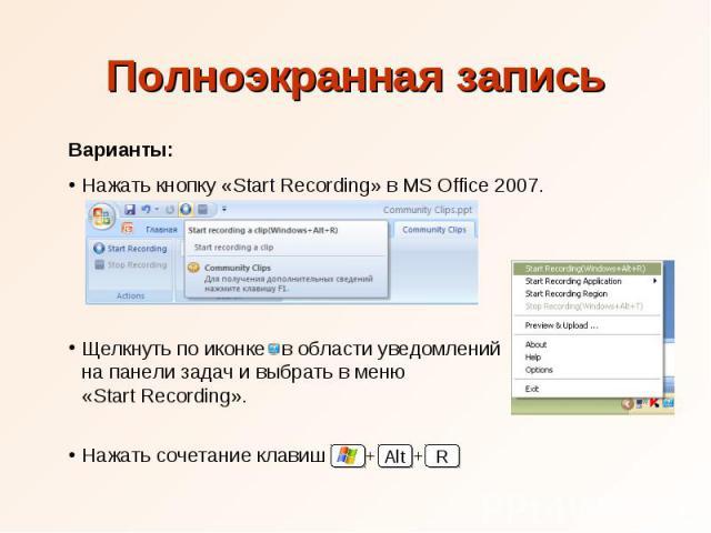 Полноэкранная запись Варианты: Нажать кнопку «Start Recording» в MS Office 2007. Щелкнуть по иконке в области уведомлений на панели задач и выбрать в меню «Start Recording». Нажать сочетание клавиш